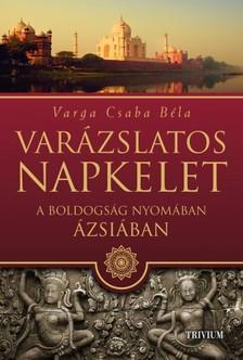 Varga Csaba Béla - Varázslatos Napkelet - A boldogság nyomában Ázsiában [eKönyv: epub, mobi]
