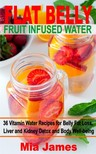 James Mia - Flat Belly Fruit Infused Water - 36 Vitamin Water Recipes for Belly Fat Loss,  Liver and Kidney Detox and Body Well-being [eKönyv: epub,  mobi]