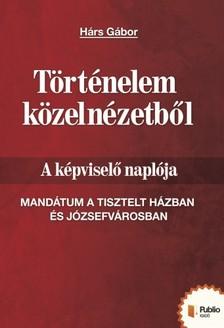 Hárs Gábor - Történelem közelnézetből - A képviselő naplója [eKönyv: pdf, epub, mobi]
