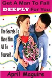 Maguire April - Get A Man To Fall Deeply For You - The Secrets To Have Him All To Yourself [eKönyv: epub,  mobi]