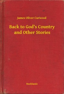 James Oliver Curwood - Back to Gods Country and Other Stories [eKönyv: epub, mobi]