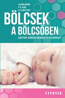 Alison Gopnik - P. K. Kuhl - A. N. Meltzoff - Bölcsek a bölcsőben - Hogyan gondolkodnak a kisbabák?