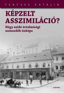 Fenyves Katalin - KÉPZELT ASSZIMILÁCIÓ? - NÉGY ZSIDÓ ÉRTELMISÉGI...