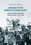 """Vukman Péter - """"Harcban Tito és Rankovics klikkje ellen"""". Jugoszláv politikai emigránsok Magyarországon (1948-1980)"""