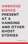 AMBROSE BIERCE - Present at a Hanging and Other Ghost Stories [eKönyv: epub,  mobi]