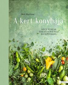 Beh Mariann - Beh Mariann: A kert konyhája - Négy évszak ehető növényei receptekkel