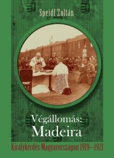 Speidl Zoltán - Végállomás Madeira - Királykérdés Magyarországon 1919-1921