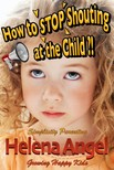 Angel Helena - How to Stop Shouting at the Child or How to Talk So Kids Will Listen? (Simplicity Parenting) - Growing Happy Kids - Child Development and Education,  Unconditional Parenting,  Conscious Parenting (Growing Happy Kids Book) [eKönyv: epub,  mobi]