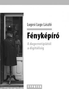 Lugosi Lugo László - Fényképíró - A dagerrotípiától a digitálisig [eKönyv: epub, mobi]