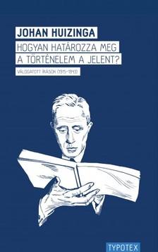 Johan Huizinga - Hogyan határozza meg a történelem a jelent?Válogatott írások (1915-1943) [eKönyv: pdf]