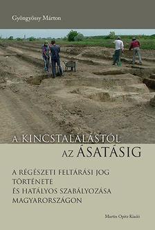 GYÖNGYÖSSY MÁRTON - A kincstalálástól az ásatásig - A régészeti feltárási jog története és hatályos szabályozása Magyarországon