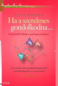 Alon Gratch - HA A SZERELMES GONDOLKODNA...- HÉTKÖZNAPI PSZICHOLÓGIA