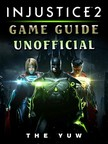 Yuw The - Injustice 2 Game Guide Unofficial [eKönyv: epub,  mobi]