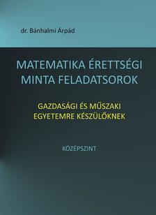 dr. Bánhalmi Árpád - Matematika érettségi minta feladatsorok gazdasági és műszaki egyetemre készülőknek. Középszint
