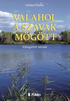 Csaba Juhász - Valahol a szavak mögött - Válogatott versek [eKönyv: epub, mobi]