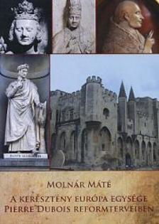 Molnár Máté - A keresztény Európa egysége Pierre Dubois reformterveiben