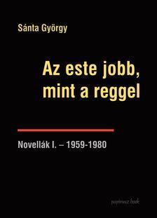 Sánta György - Az este jobb, mint a reggel - Novellák I.-1959-1980