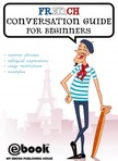 House My Ebook Publishing - French Conversation Guide for Beginners [eKönyv: epub,  mobi]