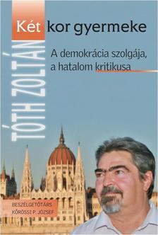Tóth Zoltán - KÉT KOR GYERMEKE - A DEMOKRÁCIA SZOLGÁJA, A HATALOM KRITIKUSA