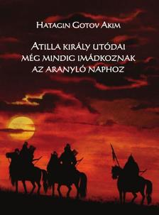 Hatagin Gotov Akim - Atilla király utódai még mindig imádkoznak az Arany Naphoz