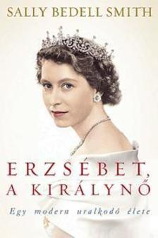 Sally Bedell Smith - Erzsébet, a királynő - Egy modern uralkodó élete