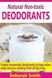 DEBORAH SMITH - Natural Non-toxic Deodorants - Simple Homemade Deodorants To Keep Bad Odors Away And You Smelling Fresh All Day Long [eKönyv: epub,  mobi]