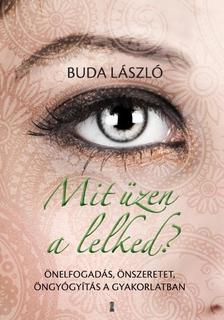 Buda László - Mit üzen a lelked? - Önelfogadás, önszeretet, öngyógyítás a gyakorlatban