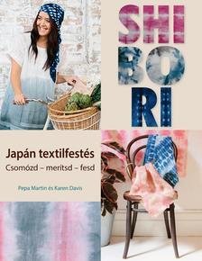 Pepa Martin, Karen Davis - Shibori - japán textilfestés. Csomózd - merítsd - fesd