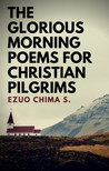 S. Ezuo Chima - The Glorious Morning Poems for Christian Pilgrims [eKönyv: epub,  mobi]
