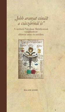 """FAZEKAS SÁNDOR - """"Jobb aranyat csinált a császárénál is"""" A szebeni Nicolaus Melchiornak tulajdonított alkímiai mise és utóélete"""