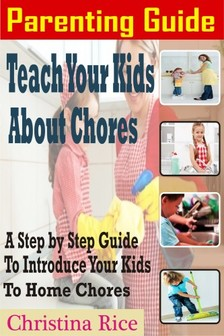 Rice Christina - PARENTING GUIDE: Teach Your Kids About Chores - A Step By Step Guide To Introduce Your Kids To Home Chores [eKönyv: epub, mobi]