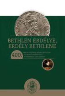 - Bethlen Erdélye, Erdély Bethlene - A Bethlen Gábor trónra lépésének 400. évfordulóján rendezett konferencia tanulmányai