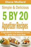 Mollard Diane - Simple & Delicious 5 by 20 Appetizer Recipes - 5 Ingredients in 20 Minutes or Less to Ignite Your Taste Buds [eKönyv: epub,  mobi]
