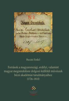 BUZÁSI ENIKŐ - Források a magyarországi, erdélyi, valamint magyar megrendelésre dolgozó külföldi művészek bécsi akadémiai tanulmányaihoz (1726-1810)