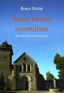 Boros Eszter - Szent István nyomában. Budapesttől Saint Simonig