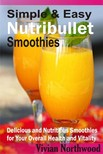 Northwood Vivian - Simple & Easy Nutribullet Smoothies - Delicious and Nutritious Smoothies for Your Overall Health and Vitality [eKönyv: epub,  mobi]