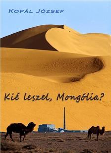 Kopál József - Kié leszel, Mongólia?