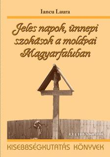 Iancu Laura - Jeles napok, ünnepi szokások a moldvai Magyarfaluban