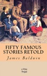 James Baldwin Charles George Copeland, - Fifty Famous Stories Retold [eKönyv: epub,  mobi]