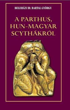 Beleházi id. Bartal György - A Parthus Hun - Magyar Scythákról