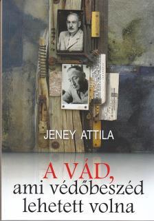 JENEY ATTILA - A VÁD, AMI VÉDŐBESZÉD IS LEHETETT VOLNA