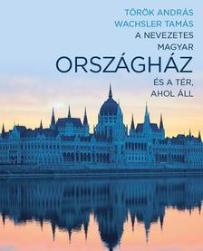 Török András-Wachsler Tamás - A nevezetes magyar Országház és a tér, ahol áll