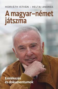 Horváth István-Heltai András - A magyar-német játszma. Emlékezés és dokumentumok