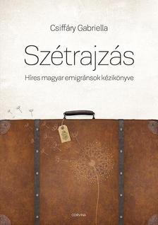 CSIFFÁRY GABRIELLA - Szétrajzás. Híres magyar emigránsok kézikönyve