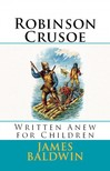 Reginald Bathurst Birch James Baldwin, - Robinson Crusoe - Written Anew for Children [eKönyv: epub,  mobi]