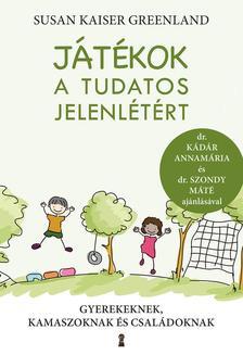 Susan Kaiser Greenland - Játékok a tudatos jelenlétért - Gyerekeknek, kamaszoknak és családoknak