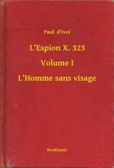 Ivoi Paul  d - L'Espion X. 323 - Volume I - L'Homme sans visage [eKönyv: epub, mobi]