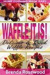 Rosewood Brenda - Waffle It Is! - Delicious & Quick Waffle Recipes [eKönyv: epub,  mobi]
