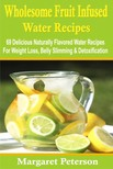 Peterson Margaret - Wholesome Fruit Infused Water Recipes - 69 Delicious Naturally Flavored Water Recipes For Weight Loss,  Belly Slimming & Detoxification [eKönyv: epub,  mobi]