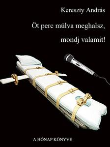 Kereszty András - Öt perc múlva meghalsz, mondj valamit [eKönyv: pdf, epub, mobi]
